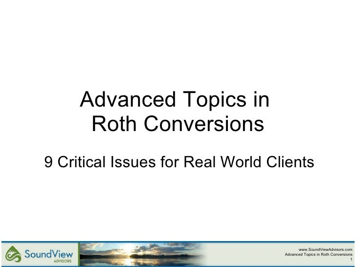 Advanced Topics in  Roth Conversions 9 Critical Issues for Real World Clients www.SoundViewAdvisors.com Advanced Topics in...