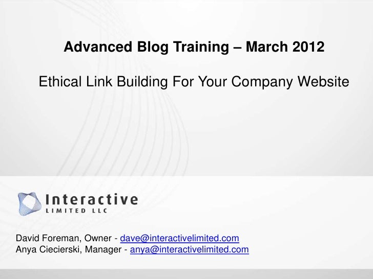 Advanced Blog Training – March 2012     Ethical Link Building For Your Company WebsiteDavid Foreman, Owner - dave@interact...
