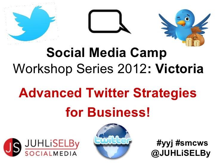 Social Media CampWorkshop Series 2012: VictoriaAdvanced Twitter Strategies      for Business!                      #yyj #s...