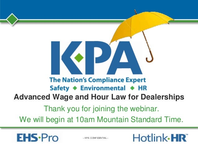 – KPA CONFIDENTIAL – Advanced Wage and Hour Law for Dealerships Thank you for joining the webinar. We will begin at 10am M...