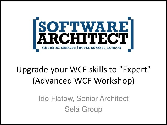 "Upgrade your WCF skills to ""Expert"" (Advanced WCF Workshop) Ido Flatow, Senior Architect Sela Group"