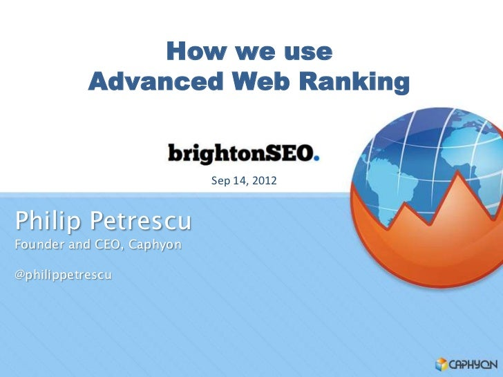 How we use           Advanced Web Ranking                           Sep 14, 2012Philip PetrescuFounder and CEO, Caphyon@ph...