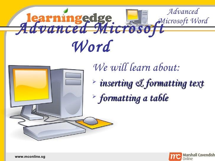 Advanced Microsoft Word <ul><li>We will learn about: </li></ul><ul><li>inserting & formatting text </li></ul><ul><li>forma...
