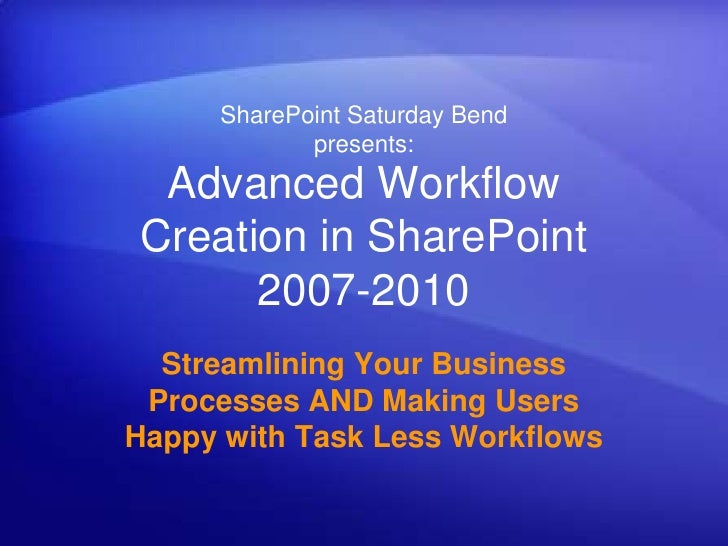 SharePoint Saturday Bend            presents: Advanced WorkflowCreation in SharePoint      2007-2010  Streamlining Your Bu...