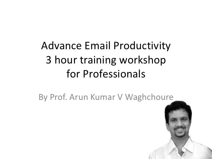 Advance Email Productivity 3 hour training workshop     for ProfessionalsBy Prof. Arun Kumar V Waghchoure