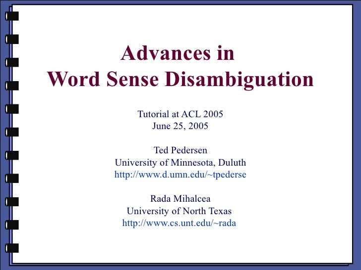 Advances in  Word Sense Disambiguation Tutorial at ACL 2005 June 25, 2005 Ted Pedersen University of Minnesota, Duluth htt...