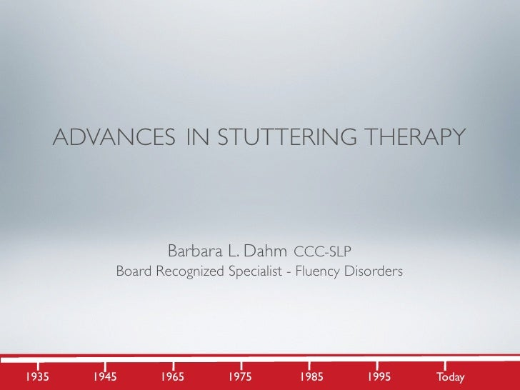 ADVANCES IN STUTTERING THERAPY                        Barbara L. Dahm CCC-SLP             Board Recognized Specialist - Fl...