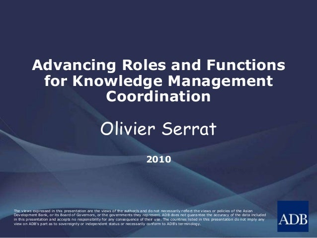 Advancing Roles and Functions  for Knowledge Management  Coordination  OlivierSerrat  2010  The views expressed in this pr...