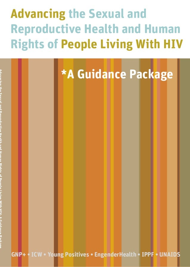 Advancing the Sexual and Reproductive Health and Human Rights of People Living With HIV *A Guidance Package GNP+ • ICW • Y...