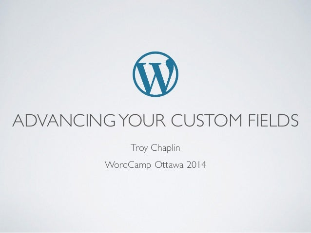 Advancing Your Custom Fields - WordCamp 2014