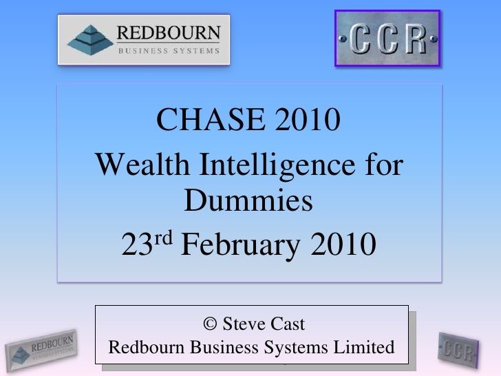 CHASE 2010<br />Wealth Intelligence for Dummies<br />23rd February 2010<br /> © Steve Cast<br />Redbourn Business Systems ...