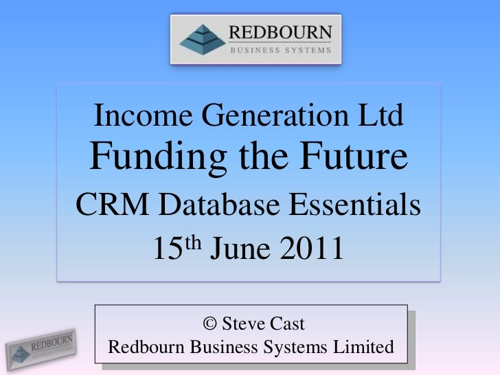 Income Generation Ltd Funding the Future<br />CRM Database Essentials<br />15th June 2011<br /> © Steve Cast<br />Redbourn...