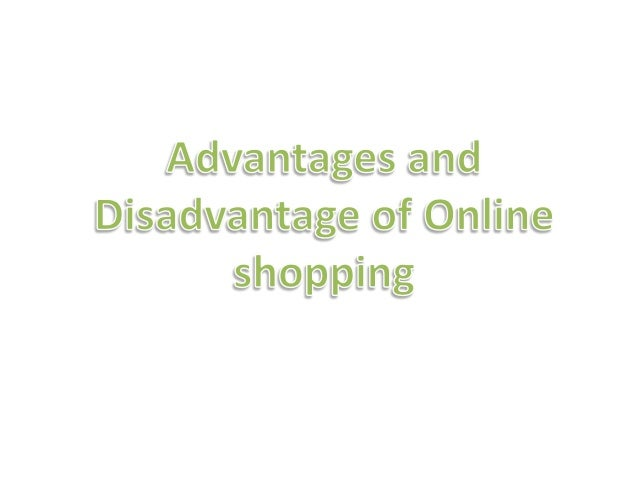 advantages and disadvantages of internet shopping essay Business organizations use internet as a main vehicle to conduct commercial transactions advantages and disadvantages of online shopping are briefly explained in.