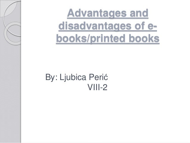 advantages and disadvantages of e books over Advantages of internet over books advantages and disadvantages of e-books over books e-books have been around for a few years and even though printed books are still.