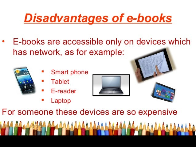 ebook advantage The advantages of ebook downloads are many, but there are disadvantages as well below are a few pros and cons of jumping into the ebook revolution.