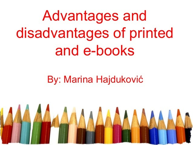 advantages and disadvantages of e books Opinions vary on the relative feel of holding and reading an e-reader compared to a paper book, but digital books clearly come out ahead in convenience you can buy.