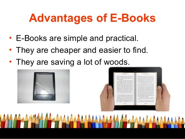 advantages and disadvantages of e books Advantages and disadvantages of e-books over books e-books have been around for a few years and even though printed books are still very popular e-books.