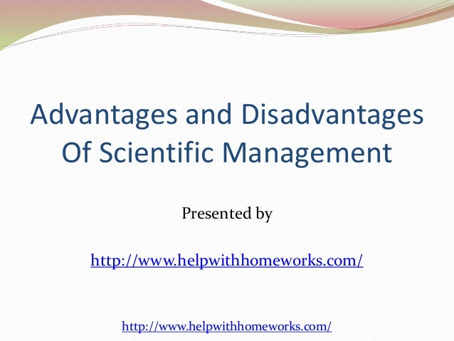 advantages and disadvantages of taylor s scientific management Scientific management essay sample scientific management introduction nowadays, scientific management plays an important role in our workplaces nevertheless, to draw a conclusion that whether scientific management is appropriate in nowadays workplaces, the essay will discuss the advantages and disadvantages of scientific management.