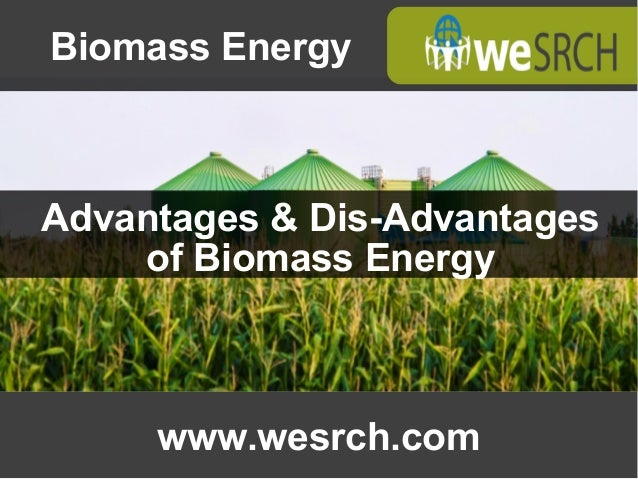 Advantages & Dis-Advantagesof Biomass Energywww.wesrch.comBiomass ...