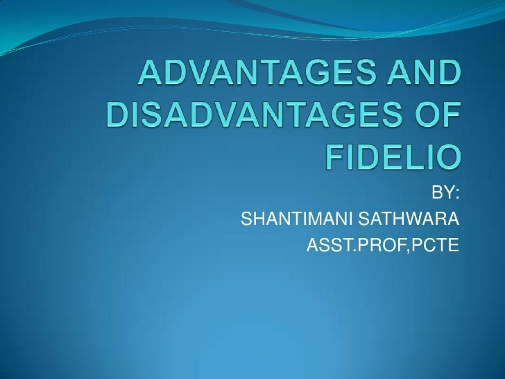 ADVANTAGES AND DISADVANTAGES OF FIDELIO<br />BY:<br />SHANTIMANI SATHWARA<br />ASST.PROF,PCTE<br />