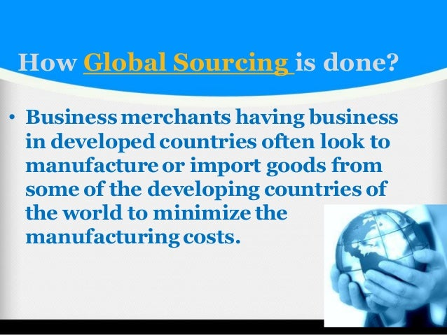 what are the advantages and or disadvantages of global sourcing Due to increasing demands of a certain products, global product sourcing is now on the front row of the business industries the reality is, it is difficult to look for a certain product that were originally made in our country.