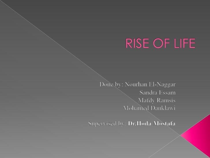 RISE OF LIFE<br />Done by: Nourhan El-Naggar<br />                           Sandra Essam<br />  Mafdy Ramsis<br />Moham...