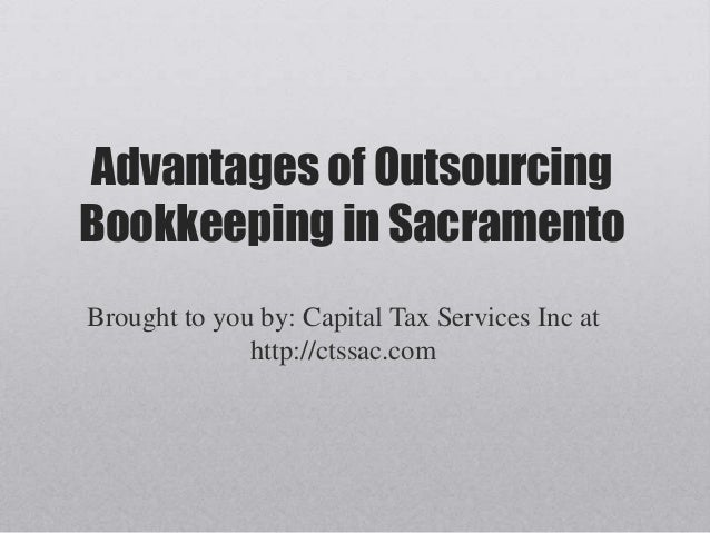 Advantages of Outsourcing Bookkeeping in Sacramento Brought to you by: Capital Tax Services Inc at http://ctssac.com