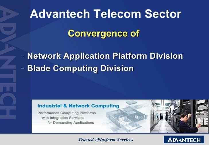 Advantech Telecom Sector <ul><li>Convergence of </li></ul><ul><ul><li>Network Application Platform Division </li></ul></ul...