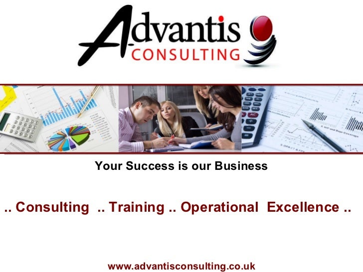 .. Consulting  .. Training .. Operational  Excellence ..  www.advantisconsulting.co.uk Your Success is our Business