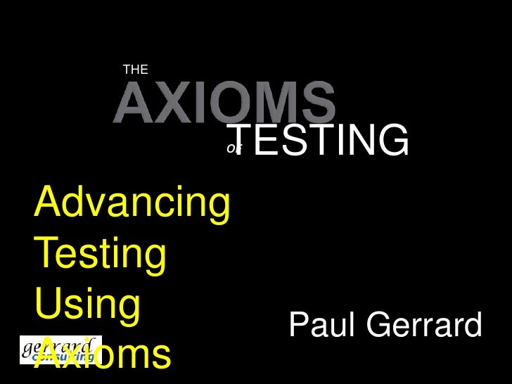 THE<br />AXIOMS<br />TESTING<br />OF<br />Advancing Testing Using Axioms<br />Paul Gerrard<br />