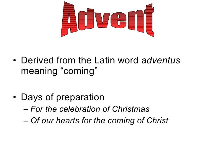 "<ul><li>Derived from the Latin word  adventus  meaning ""coming"" </li></ul><ul><li>Days of preparation </li></ul><ul><ul><l..."