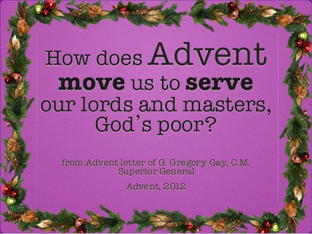 How does Advent ! move us to serve!our lords and masters,      God s poor?  from Advent letter of G. Gregory Gay, C.M.    ...