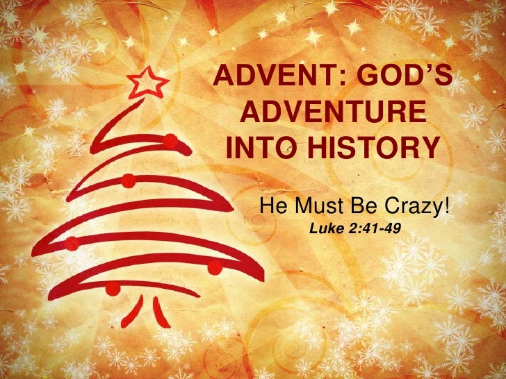 ADVENT: GOD'S ADVENTURE INTO HISTORY<br />He Must Be Crazy!<br />Luke 2:41-49<br />