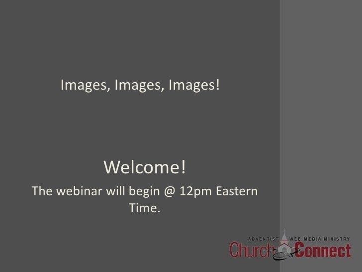 Images, Images, Images!<br />Welcome!<br />The webinar will begin @ 12pm Eastern Time.<br />