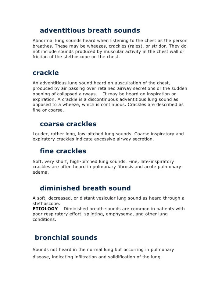 adventitious breath sounds<br />Abnormal lung sounds heard when listening to the chest as the person breathes. These may b...