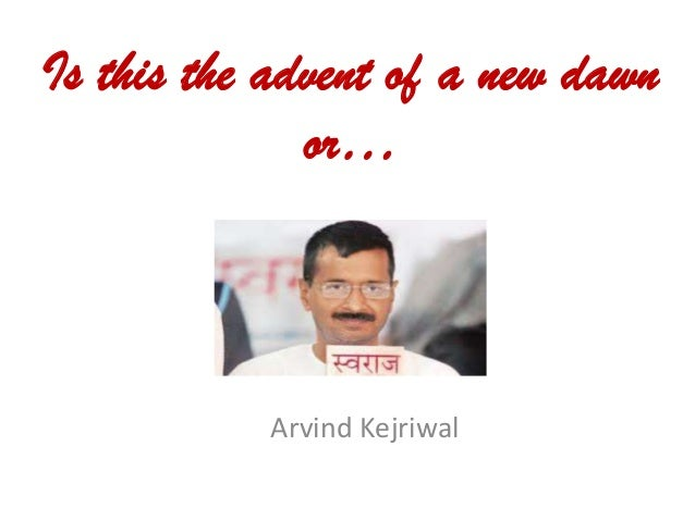 Is this the advent of a new dawn or…  Arvind Kejriwal