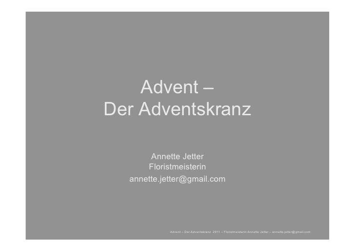 Advent –Der Adventskranz       Annette Jetter      Floristmeisterin  annette.jetter@gmail.com            Advent – Der Adve...