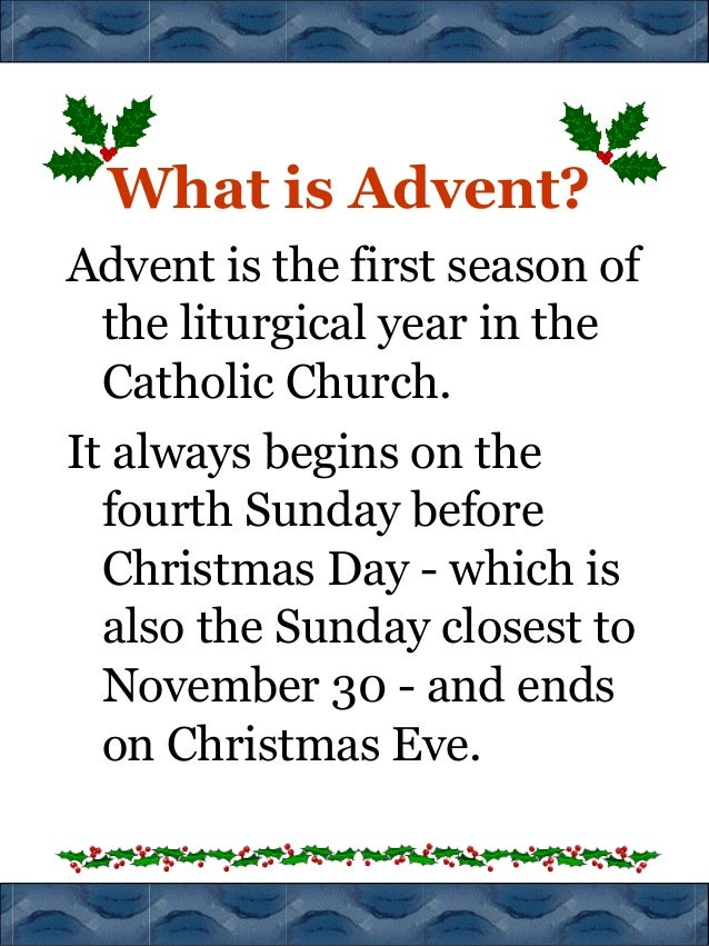 What is Advent? Advent is the first season of the liturgical year in the Catholic Church. It always begins on the fourth S...