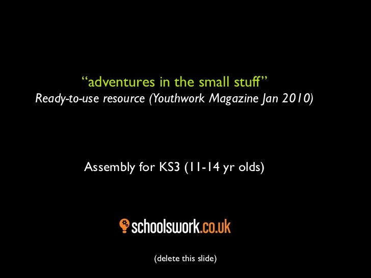 """""""adventures in the small stuff""""Ready-to-use resource (Youthwork Magazine Jan 2010)        Assembly for KS3 (11-14 yr olds)..."""
