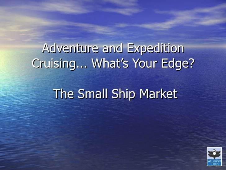 Adventure and Expedition Cruising... What's Your Edge?  The Small Ship Market