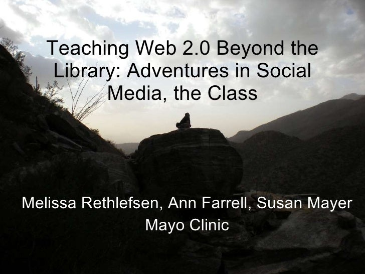 Teaching Web 2.0 Beyond the Library: Adventures in Social Media, the Class Melissa Rethlefsen, Ann Farrell, Susan Mayer Ma...