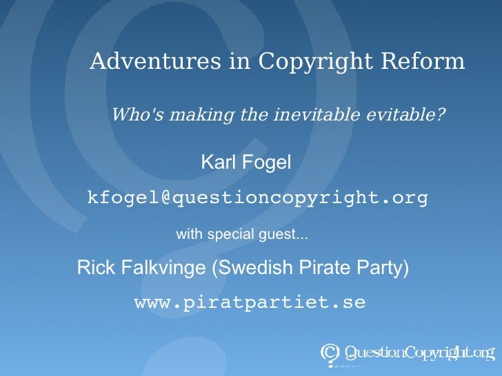 Adventures in Copyright Reform Who's making the inevitable evitable? Karl Fogel [email_address] with special guest... Rick...