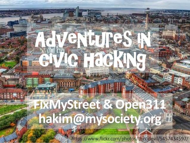 Adventures incivic hacking  FixMyStreet & Open311  hakim@mysociety.org  https://www.flickr.com/photos/theodevil/5457434597/