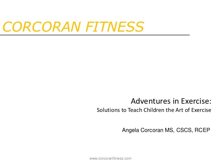 CORCORAN FITNESS<br />Adventures in Exercise:Solutions to Teach Children the Art of Exercise<br />Angela Corcoran MS, CSCS...