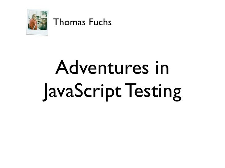 Thomas Fuchs      Adventures in JavaScript Testing