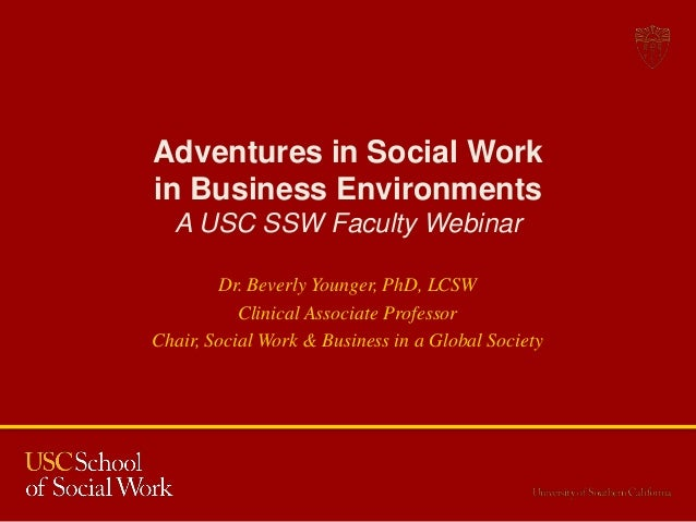 Adventures in Social Work in Business Environments A USC SSW Faculty Webinar Dr. Beverly Younger, PhD, LCSW Clinical Assoc...