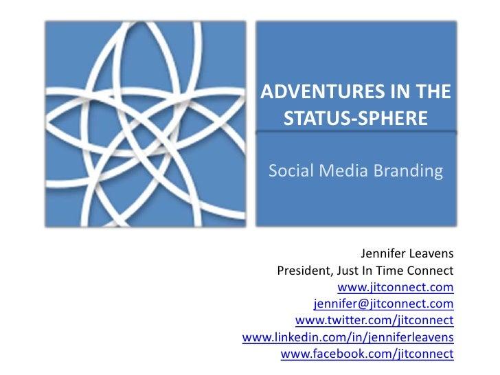 ADVENTURES IN THE STATUS-SPHERE<br />Social Media Branding<br />Jennifer Leavens<br />President, Just In Time Connect<br /...