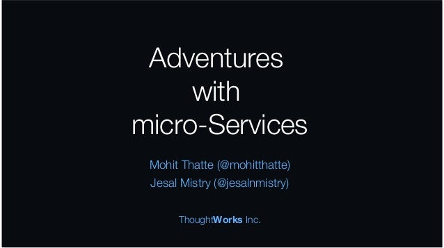 Adventures with micro-Services Mohit Thatte (@mohitthatte) Jesal Mistry (@jesalnmistry) ThoughtWorks Inc.