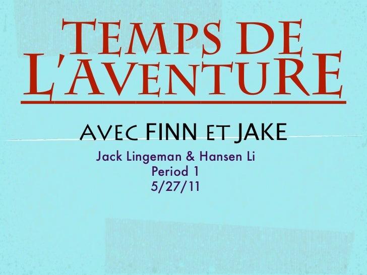 Temps del'Aventure AVEC FINN ET JAKE  Jack Lingeman & Hansen Li           Period 1           5/27/11