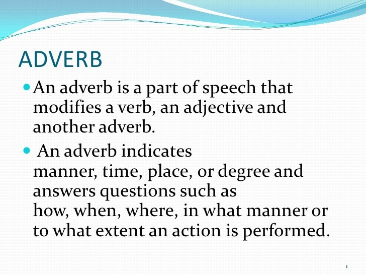 ADVERB<br />An adverb is a part of speech that modifies a verb, an adjective and another adverb.<br /> An adverb indicates...
